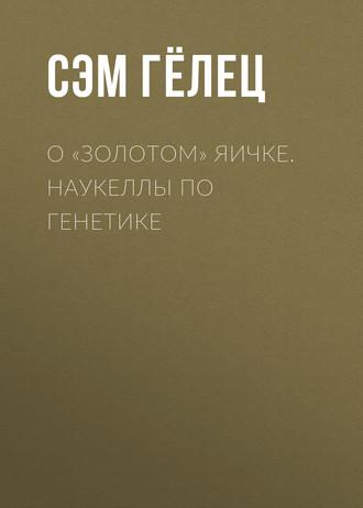 Сэм Гёлец, О «золотом» яичке. Наукеллы по генетике
