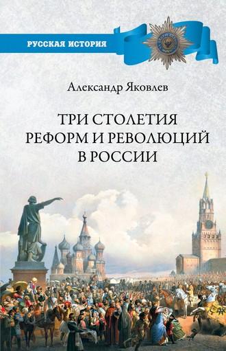Александр Яковлев, Три столетия реформ и революций в России
