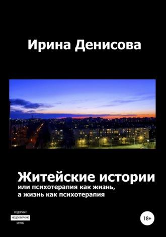 Ирина Денисова, Житейские истории, или Психотерапия как жизнь, а жизнь как психотерапия
