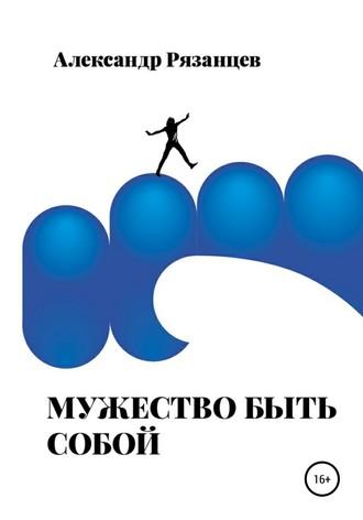 Александр Рязанцев, Мужество быть собой