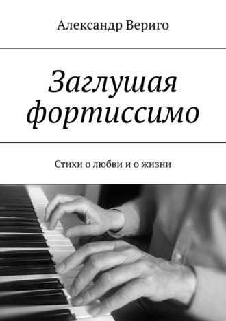 Александр Вериго, Заглушая фортиссимо. Стихи олюбви иожизни