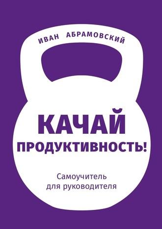 Иван Абрамовский, Качай продуктивность. Самоучитель для руководителя