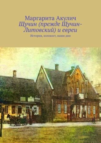 Маргарита Акулич, Щучин (прежде Щучин-Литовский) иевреи. История, холокост, наши дни