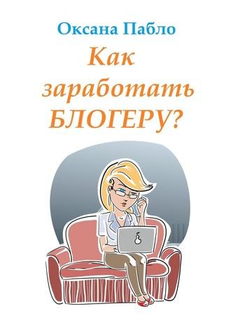 Оксана Пабло, Как заработать блогеру? Заработок в интернете