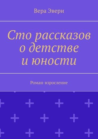 Вера Эвери, Сто рассказов одетстве июности. Роман-взросление