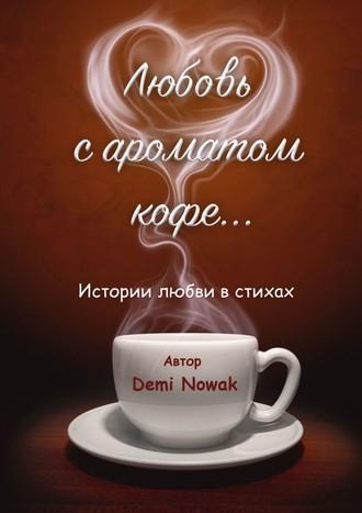 Demi Nowak, Любовь сароматом кофе… Истории любви в стихах