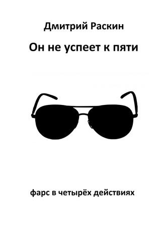Дмитрий Раскин, Он не успеет к пяти. Фарс в четырех действиях