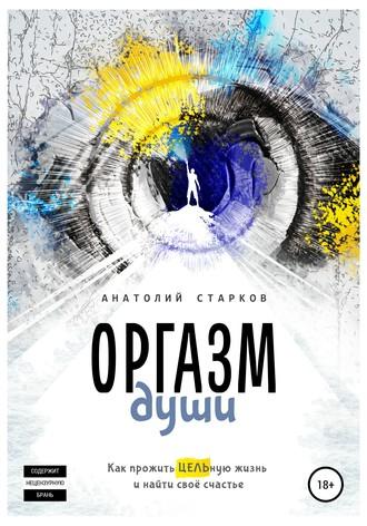 Анатолий Старков, Оргазм души. Как прожить ЦЕЛЬную жизнь и найти своё счастье