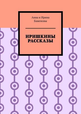 Баженовы Анна иИрина, Иришкины рассказы