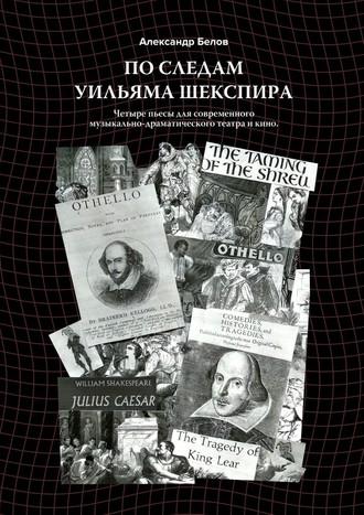 Александр Белов, Последам Уильяма Шекспира. Четыре пьесы для современного музыкально-драматического театра и кино