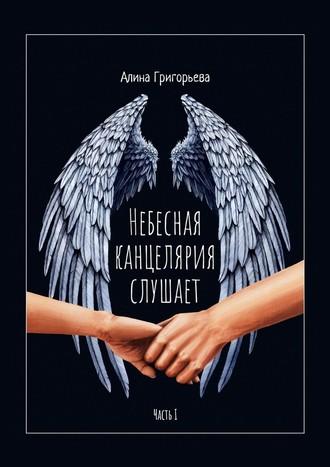 Алина Григорьева, Небесная канцелярия слушает. Часть I