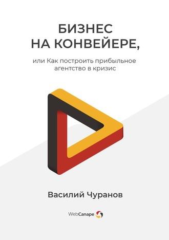 Василий Чуранов, Бизнес наконвейере, или Как построить прибыльное агентство вкризис