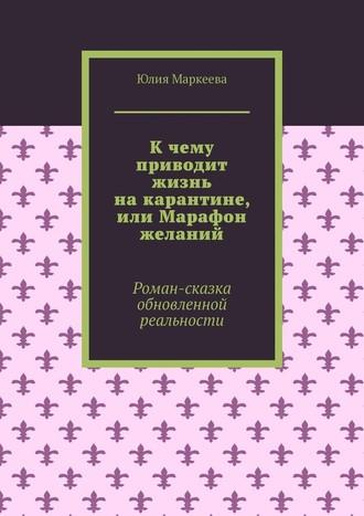 Юлия Маркеева, Кчему приводит жизнь накарантине, или Марафон желаний. Роман-сказка обновленной реальности