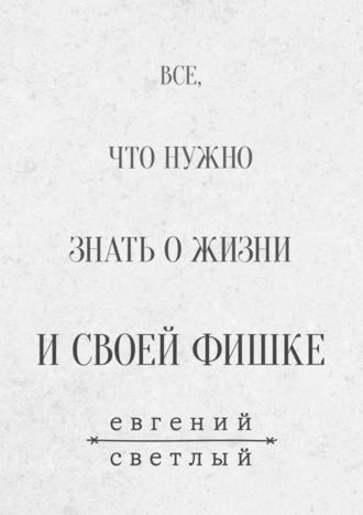 Евгений Светлый, Все, что нужно знать ожизни исвоей фишке