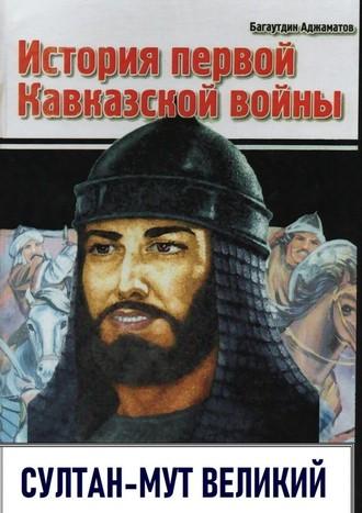 Багаутдин Аджаматов, История первой Кавказской войны. Султан-Мут Великий