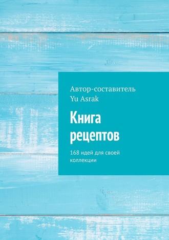 Yu Asrak, Книга рецептов. 168 идей для своей коллекции