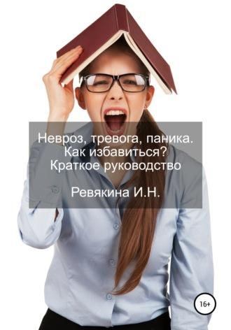 Ирина Ревякина, Невроз, тревога, паника. Как избавиться? Краткое руководство
