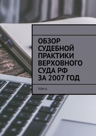 Сергей Назаров, Обзор судебной практики Верховного суда РФ за2007год. Том6