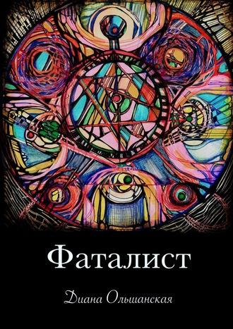 Диана Ольшанская, Фаталист. Желающего судьба ведет, нежелающего – тащит
