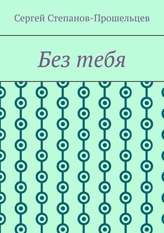 Сергей Степанов-Прошельцев, Безтебя