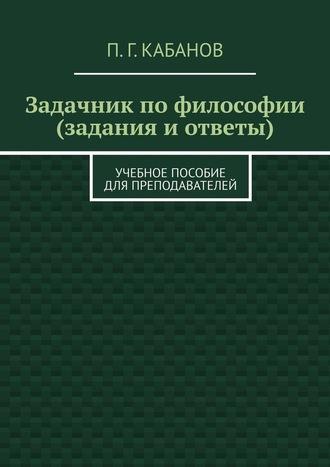 П. Кабанов, Задачник пофилософии (задания иответы). Учебное пособие для преподавателей