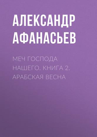 Александр Афанасьев, Меч Господа нашего. Книга 2. Арабская весна