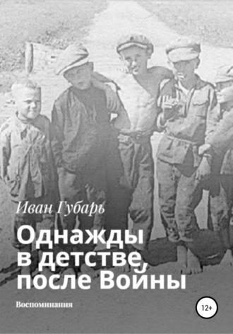 Иван Губарь, Однажды в детстве, после Войны