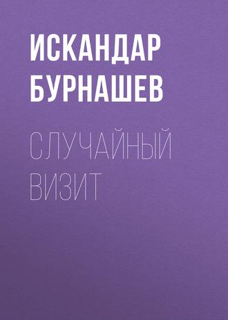 Искандар Бурнашев, Случайный визит