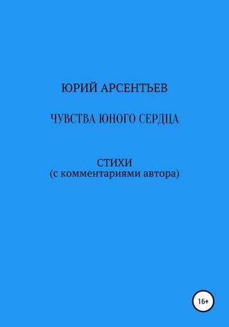 Юрий Арсентьев, Чувства юного сердца. Стихи (с комментариями автора)