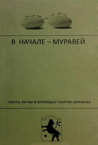 Коллектив авторов, В начале – муравей. Поэты Литвы в переводах Георгия Ефремова