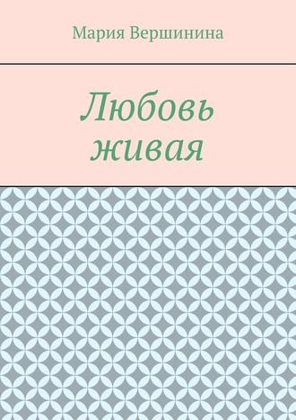 Мария Вершинина, Любовь живая