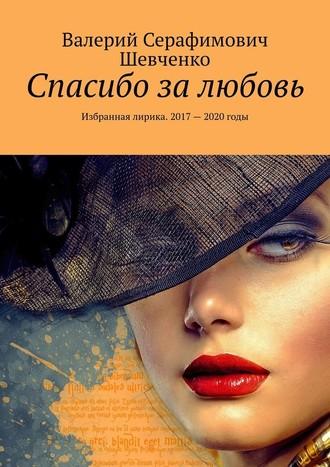 Валерий Шевченко, Спасибо залюбовь. Избранная лирика. 2017 – 2020годы