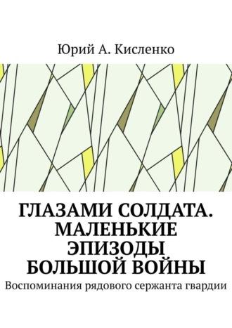 Юрий Кисленко, Глазами солдата. Маленькие эпизоды большой войны. Воспоминания рядового гвардии сержанта