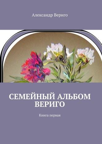 Александр Вериго, Семейный альбом Вериго. Книга первая