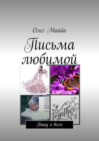 Олег Майба, Письма любимой. Пишу явсем