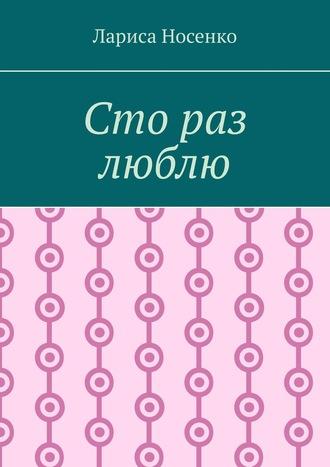 Лариса Носенко, Сто раз люблю