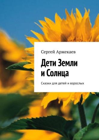 Сергей Аржекаев, Дети Земли иСолнца. Сказки для детей ивзрослых
