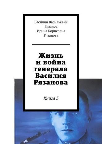 Ирина Рязанова, Василий Рязанов, Жизнь ивойна генерала Василия Рязанова. Книга 3