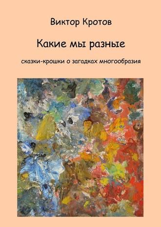Виктор Кротов, Какие мы разные. Сказки-крошки о загадках многообразия