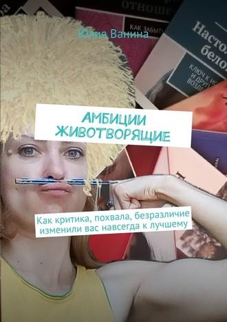 Юлия Ванина, Амбиции животворящие. Как критика, похвала, безразличие изменили вас навсегда клучшему