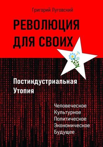 Григорий Луговский, Революция для своих. Постиндустриальная Утопия
