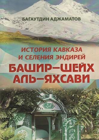 Багаутдин Аджаматов, Башир–шейх аль-Яхсави. История Кавказа иселения Эндирей