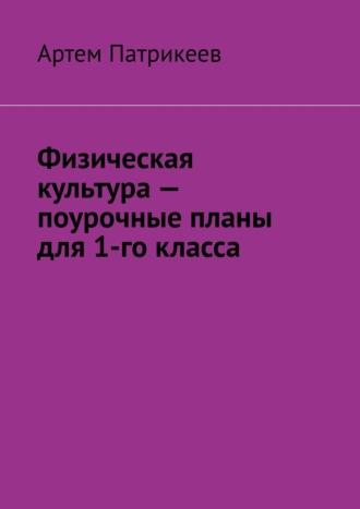Артем Патрикеев, Физическая культура– поурочные планы. 1класс
