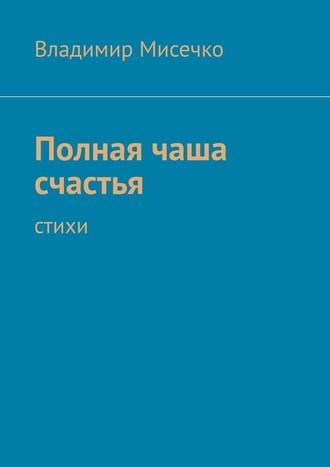 Владимир Мисечко, Полная чаша счастья. Стихи