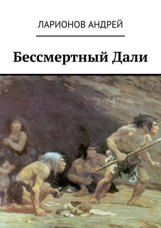 Андрей Ларионов, БессмертныйДали