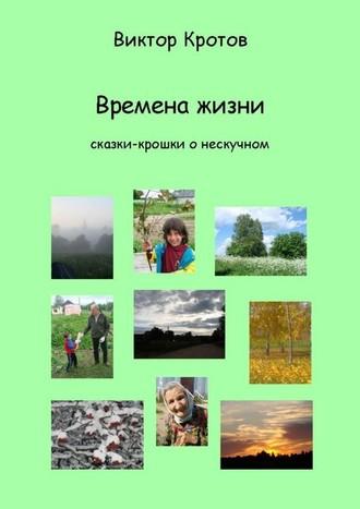 Виктор Кротов, Времена жизни. Сказки-крошки о нескучном
