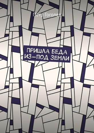 Пётр Гоголев, Пришла беда из-под земли