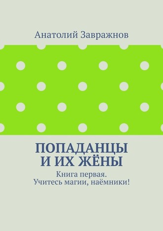 Анатолий Завражнов, Попаданцы иихжёны. Книга первая. Учитесь магии, наёмники!