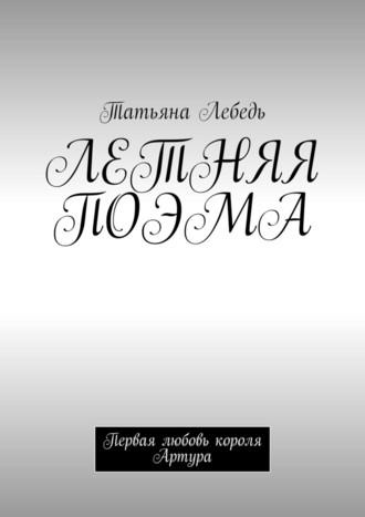 Татьяна Лебедь, Летняя поэма. Первая любовь короля Артура