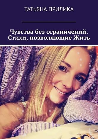 Татьяна Прилика, Чувства без ограничений. Стихи, позволяющиеЖить